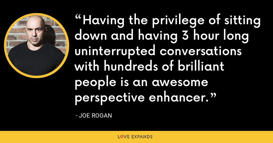 Having the privilege of sitting down and having 3 hour long uninterrupted conversations with hundreds of brilliant people is an awesome perspective enhancer. - Joe Rogan