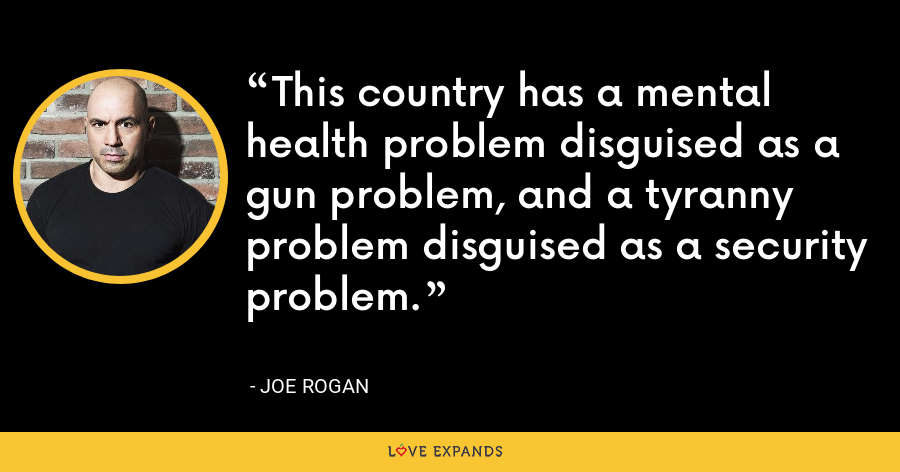 This country has a mental health problem disguised as a gun problem, and a tyranny problem disguised as a security problem. - Joe Rogan