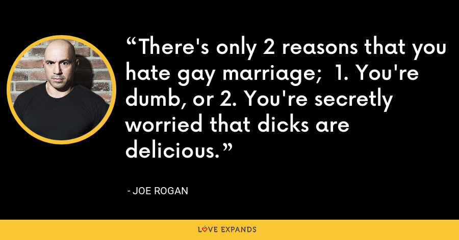 There's only 2 reasons that you hate gay marriage;  1. You're dumb, or 2. You're secretly worried that dicks are delicious. - Joe Rogan