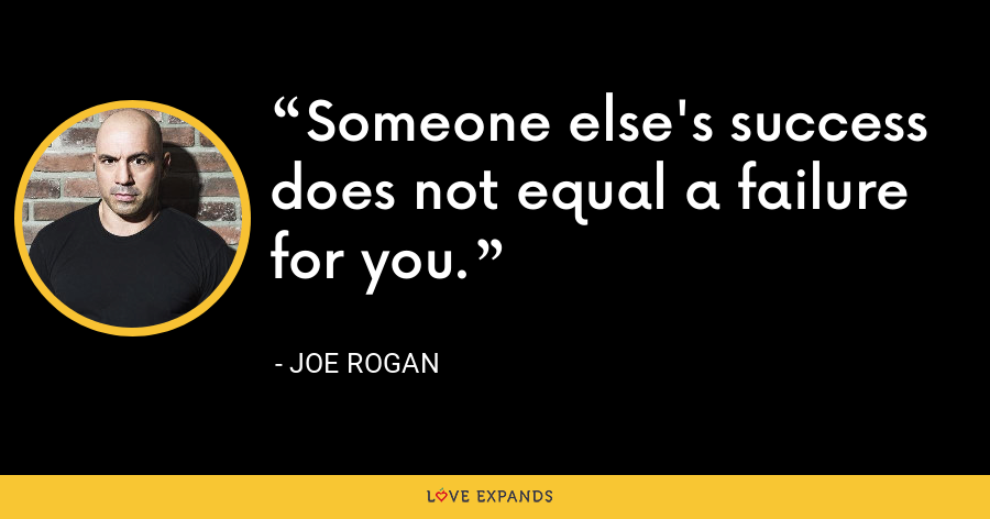 Someone else's success does not equal a failure for you. - Joe Rogan