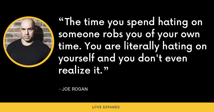 The time you spend hating on someone robs you of your own time. You are literally hating on yourself and you don't even realize it. - Joe Rogan