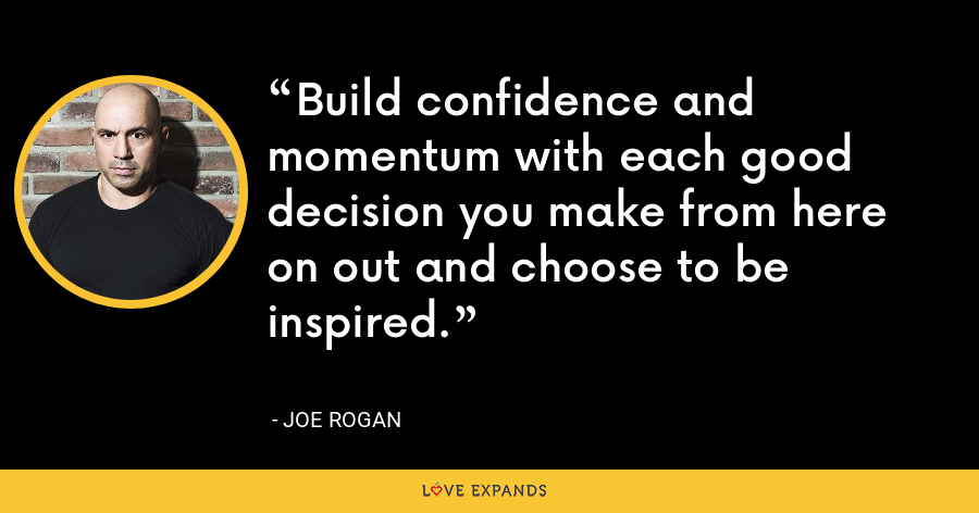 Build confidence and momentum with each good decision you make from here on out and choose to be inspired. - Joe Rogan