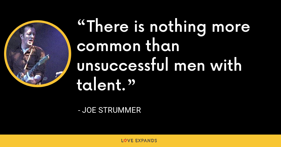 There is nothing more common than unsuccessful men with talent. - Joe Strummer