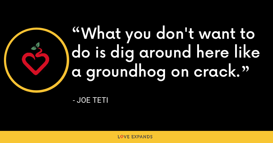 What you don't want to do is dig around here like a groundhog on crack. - Joe Teti