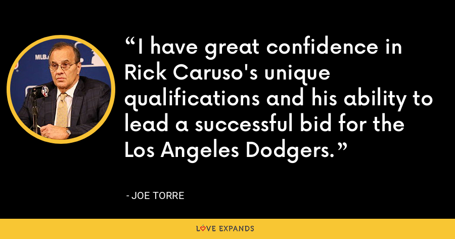 I have great confidence in Rick Caruso's unique qualifications and his ability to lead a successful bid for the Los Angeles Dodgers. - Joe Torre