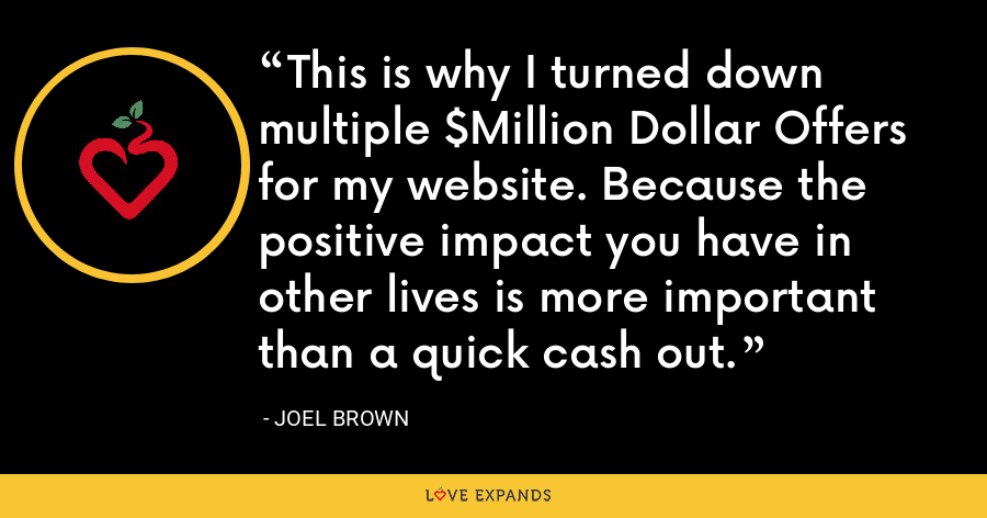 This is why I turned down multiple $Million Dollar Offers for my website. Because the positive impact you have in other lives is more important than a quick cash out. - Joel Brown