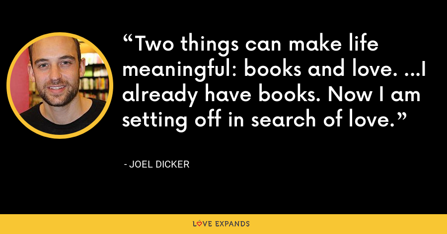 Two things can make life meaningful: books and love. ...I already have books. Now I am setting off in search of love. - Joel Dicker