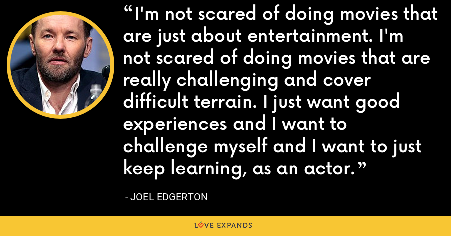 I'm not scared of doing movies that are just about entertainment. I'm not scared of doing movies that are really challenging and cover difficult terrain. I just want good experiences and I want to challenge myself and I want to just keep learning, as an actor. - Joel Edgerton