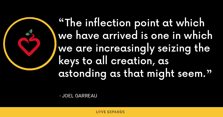 The inflection point at which we have arrived is one in which we are increasingly seizing the keys to all creation, as astonding as that might seem. - Joel Garreau