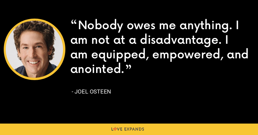 Nobody owes me anything. I am not at a disadvantage. I am equipped, empowered, and anointed. - Joel Osteen