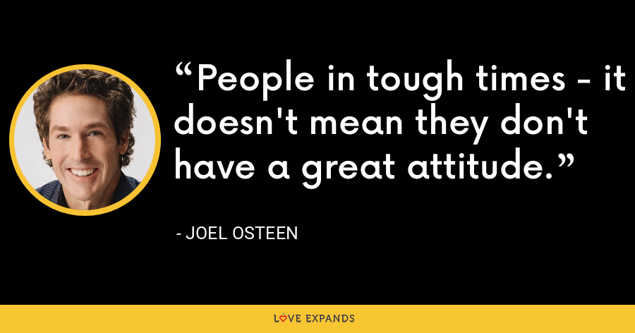 People in tough times - it doesn't mean they don't have a great attitude. - Joel Osteen