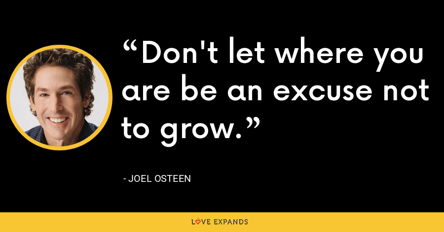 Don't let where you are be an excuse not to grow. - Joel Osteen