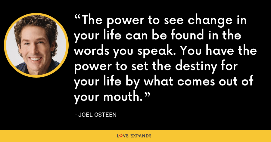The power to see change in your life can be found in the words you speak. You have the power to set the destiny for your life by what comes out of your mouth. - Joel Osteen