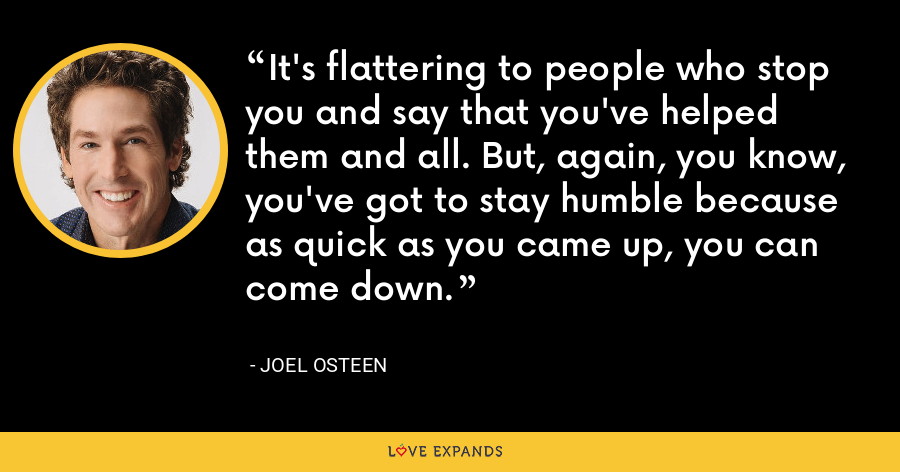 It's flattering to people who stop you and say that you've helped them and all. But, again, you know, you've got to stay humble because as quick as you came up, you can come down. - Joel Osteen