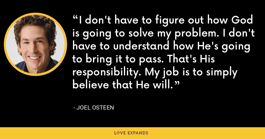 I don't have to figure out how God is going to solve my problem. I don't have to understand how He's going to bring it to pass. That's His responsibility. My job is to simply believe that He will. - Joel Osteen
