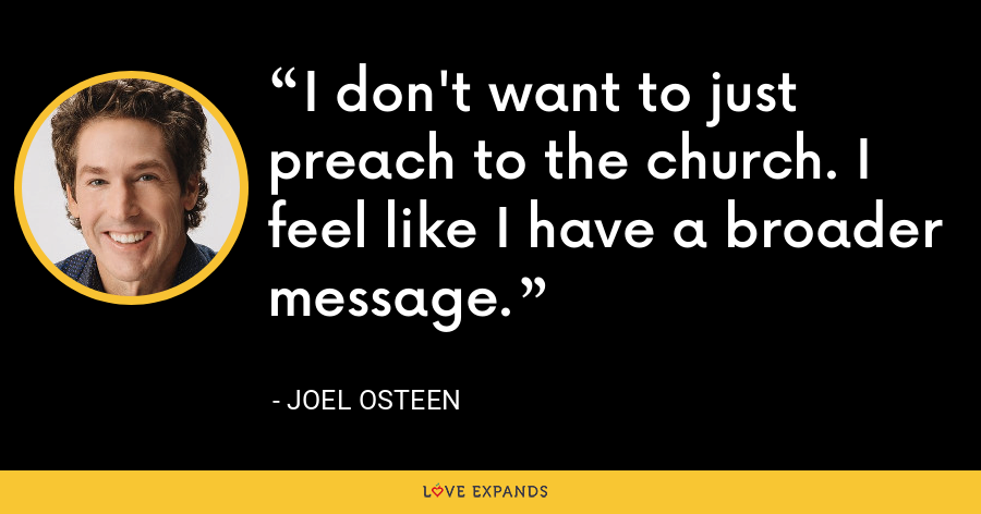 I don't want to just preach to the church. I feel like I have a broader message. - Joel Osteen