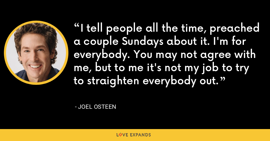 I tell people all the time, preached a couple Sundays about it. I'm for everybody. You may not agree with me, but to me it's not my job to try to straighten everybody out. - Joel Osteen