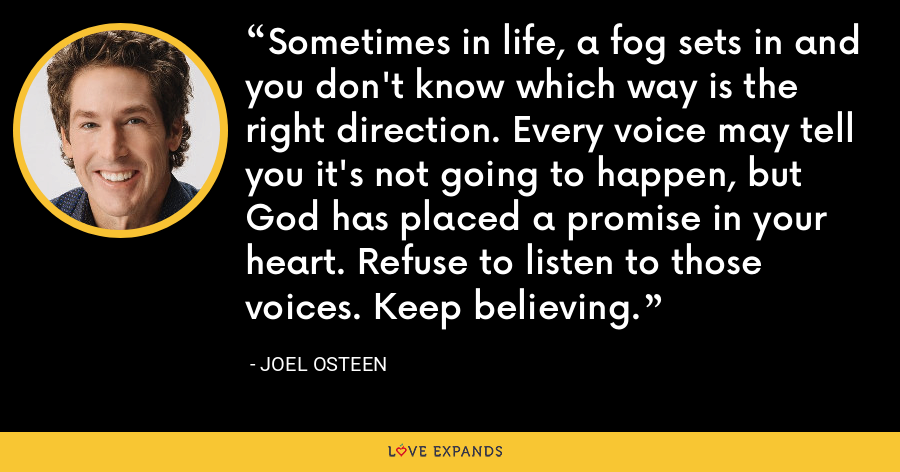 Sometimes in life, a fog sets in and you don't know which way is the right direction. Every voice may tell you it's not going to happen, but God has placed a promise in your heart. Refuse to listen to those voices. Keep believing. - Joel Osteen