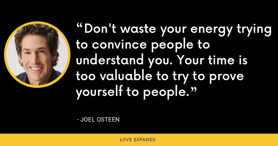Don't waste your energy trying to convince people to understand you. Your time is too valuable to try to prove yourself to people. - Joel Osteen