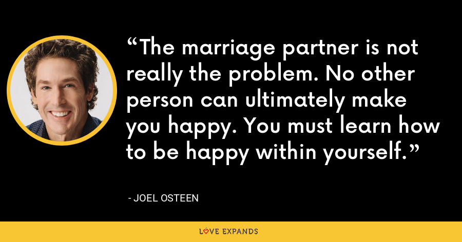 The marriage partner is not really the problem. No other person can ultimately make you happy. You must learn how to be happy within yourself. - Joel Osteen