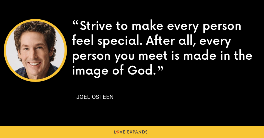 Strive to make every person feel special. After all, every person you meet is made in the image of God. - Joel Osteen