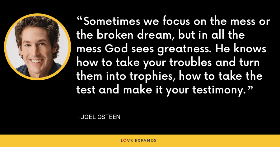 Sometimes we focus on the mess or the broken dream, but in all the mess God sees greatness. He knows how to take your troubles and turn them into trophies, how to take the test and make it your testimony. - Joel Osteen