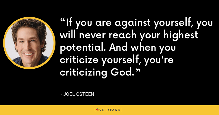 If you are against yourself, you will never reach your highest potential. And when you criticize yourself, you're criticizing God. - Joel Osteen