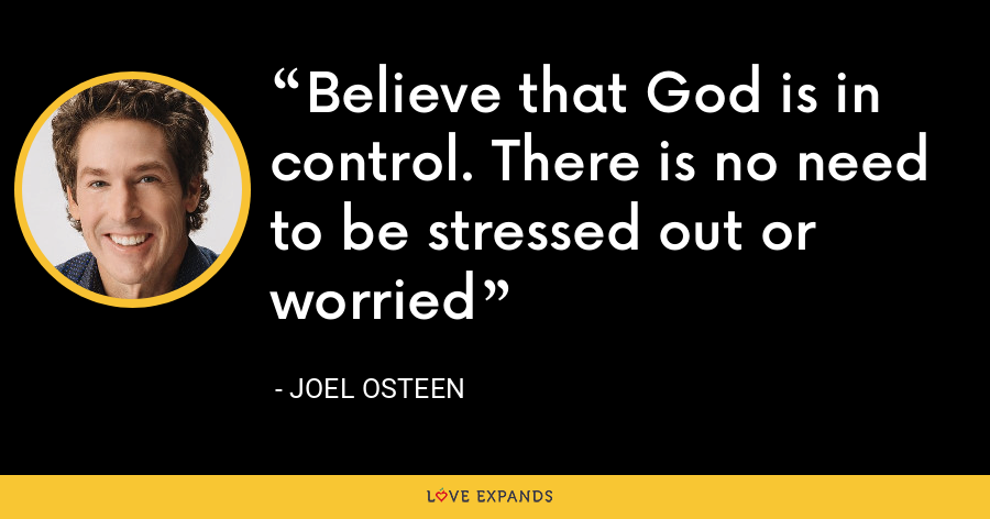 Believe that God is in control. There is no need to be stressed out or worried - Joel Osteen