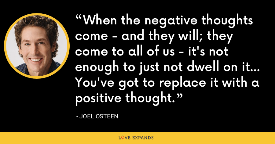 When the negative thoughts come - and they will; they come to all of us - it's not enough to just not dwell on it... You've got to replace it with a positive thought. - Joel Osteen