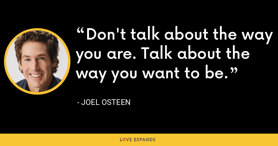 Don't talk about the way you are. Talk about the way you want to be. - Joel Osteen