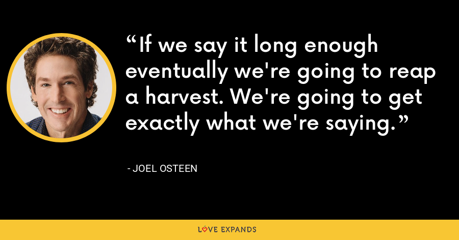 If we say it long enough eventually we're going to reap a harvest. We're going to get exactly what we're saying. - Joel Osteen