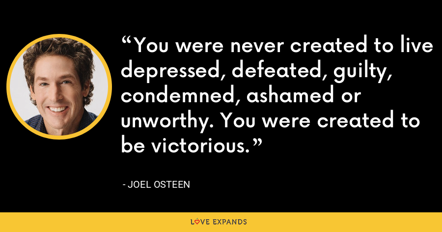 You were never created to live depressed, defeated, guilty, condemned, ashamed or unworthy. You were created to be victorious. - Joel Osteen