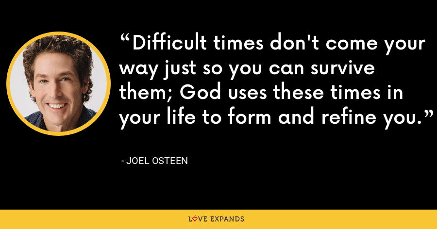 Difficult times don't come your way just so you can survive them; God uses these times in your life to form and refine you. - Joel Osteen