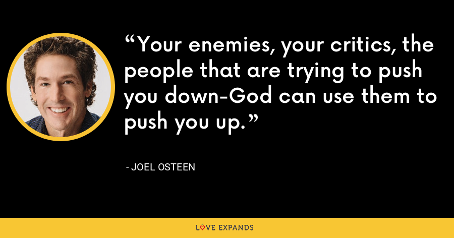 Your enemies, your critics, the people that are trying to push you down-God can use them to push you up. - Joel Osteen