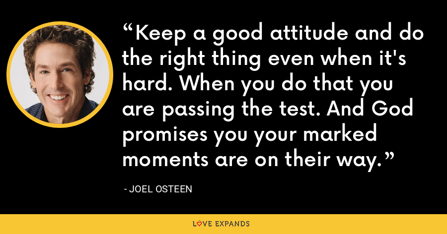 Keep a good attitude and do the right thing even when it's hard. When you do that you are passing the test. And God promises you your marked moments are on their way. - Joel Osteen