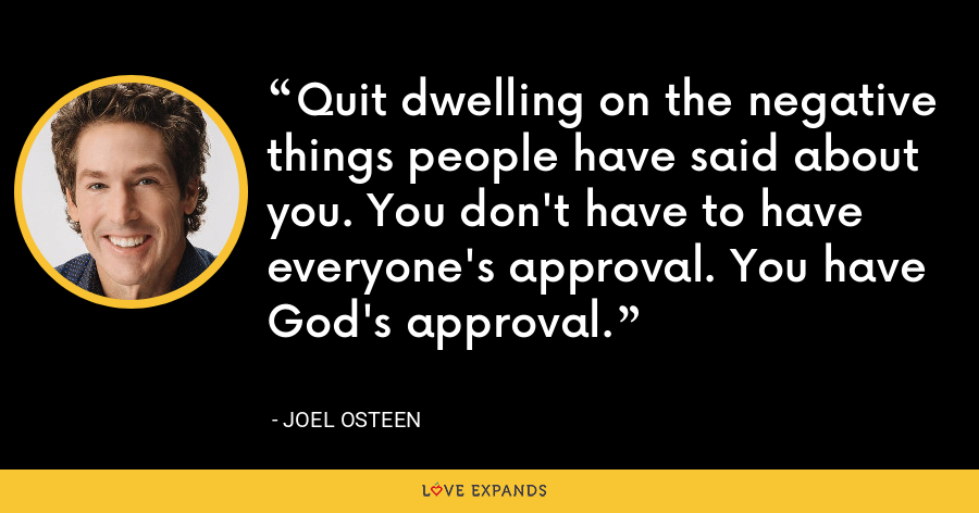 Quit dwelling on the negative things people have said about you. You don't have to have everyone's approval. You have God's approval. - Joel Osteen