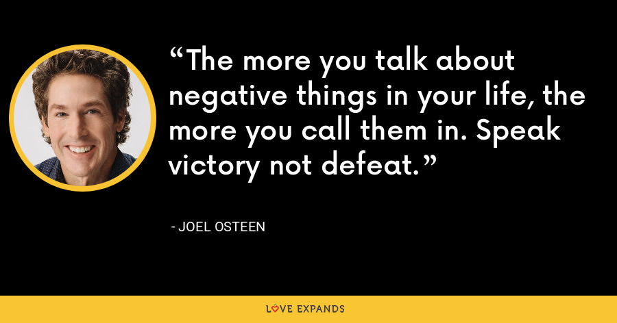 The more you talk about negative things in your life, the more you call them in. Speak victory not defeat. - Joel Osteen