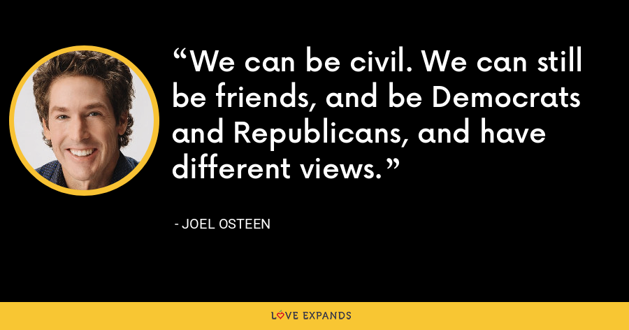 We can be civil. We can still be friends, and be Democrats and Republicans, and have different views. - Joel Osteen