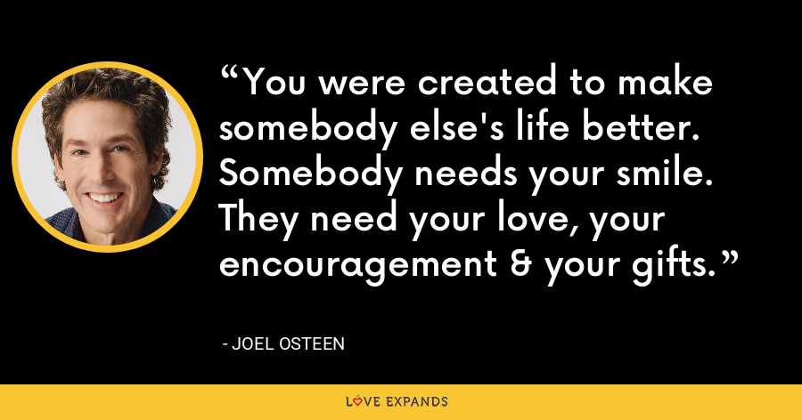 You were created to make somebody else's life better. Somebody needs your smile. They need your love, your encouragement & your gifts. - Joel Osteen