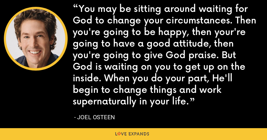 You may be sitting around waiting for God to change your circumstances. Then you're going to be happy, then your're going to have a good attitude, then you're going to give God praise. But God is waiting on you to get up on the inside. When you do your part, He'll begin to change things and work supernaturally in your life. - Joel Osteen