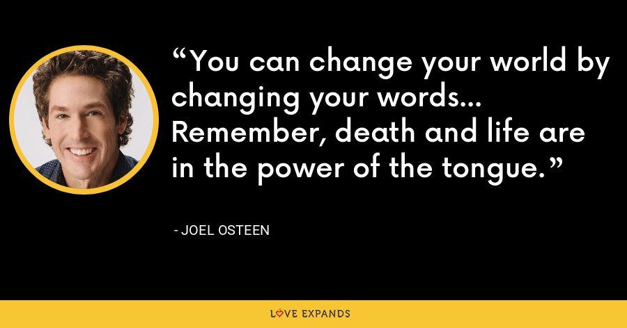 You can change your world by changing your words... Remember, death and life are in the power of the tongue. - Joel Osteen