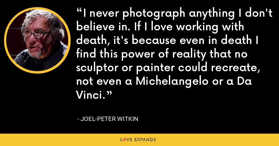 I never photograph anything I don't believe in. If I love working with death, it's because even in death I find this power of reality that no sculptor or painter could recreate, not even a Michelangelo or a Da Vinci. - Joel-Peter Witkin