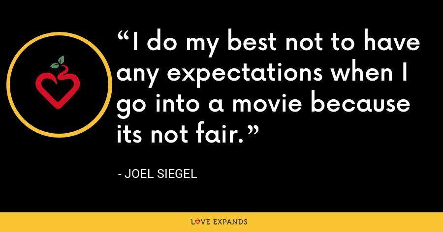 I do my best not to have any expectations when I go into a movie because its not fair. - Joel Siegel