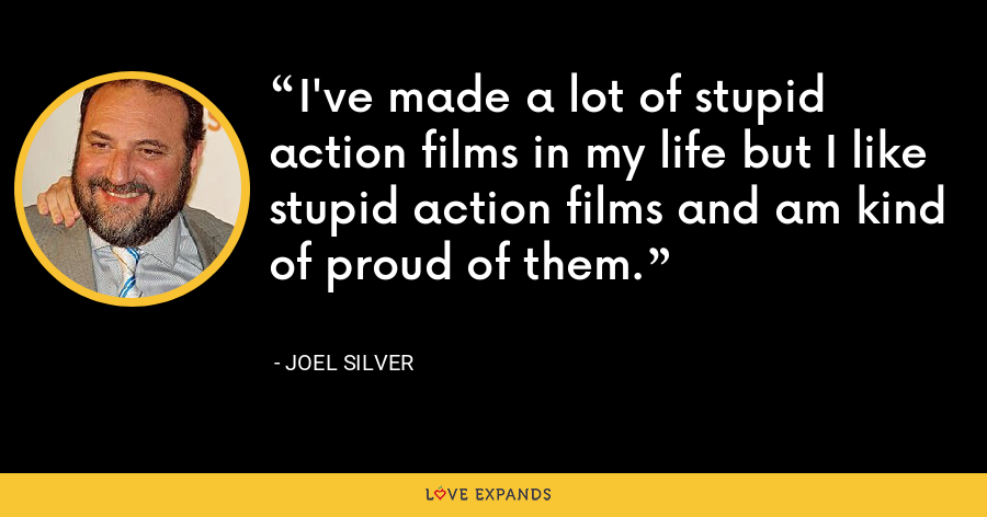 I've made a lot of stupid action films in my life but I like stupid action films and am kind of proud of them. - Joel Silver