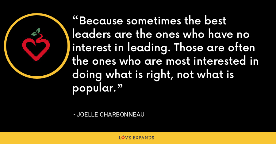 Because sometimes the best leaders are the ones who have no interest in leading. Those are often the ones who are most interested in doing what is right, not what is popular. - Joelle Charbonneau