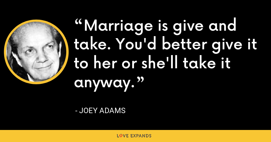 Marriage is give and take. You'd better give it to her or she'll take it anyway. - Joey Adams