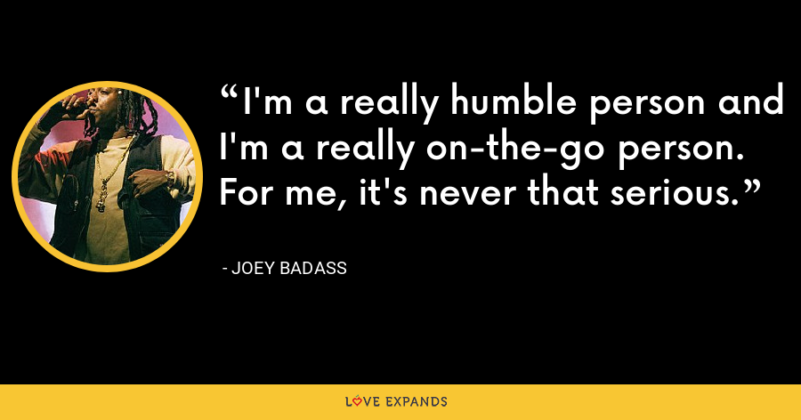 I'm a really humble person and I'm a really on-the-go person. For me, it's never that serious. - Joey Badass