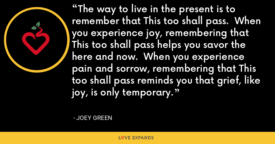 The way to live in the present is to remember that This too shall pass.  When you experience joy, remembering that This too shall pass helps you savor the here and now.  When you experience pain and sorrow, remembering that This too shall pass reminds you that grief, like joy, is only temporary. - Joey Green