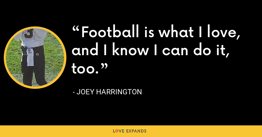 Football is what I love, and I know I can do it, too. - Joey Harrington