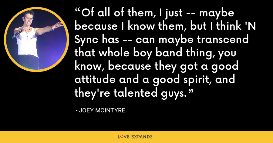 Of all of them, I just -- maybe because I know them, but I think 'N Sync has -- can maybe transcend that whole boy band thing, you know, because they got a good attitude and a good spirit, and they're talented guys. - Joey McIntyre
